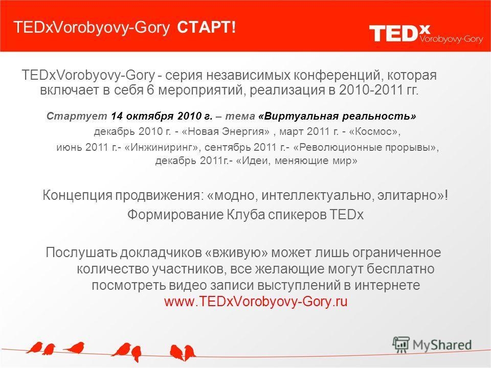 TEDxVorobyovy-Gory СТАРТ! Послушать докладчиков «вживую» может лишь ограниченное количество участников, все желающие могут бесплатно посмотреть видео записи выступлений в интернете www.TEDxVorobyovy-Gory.ru TEDxVorobyovy-Gory - серия независимых конф
