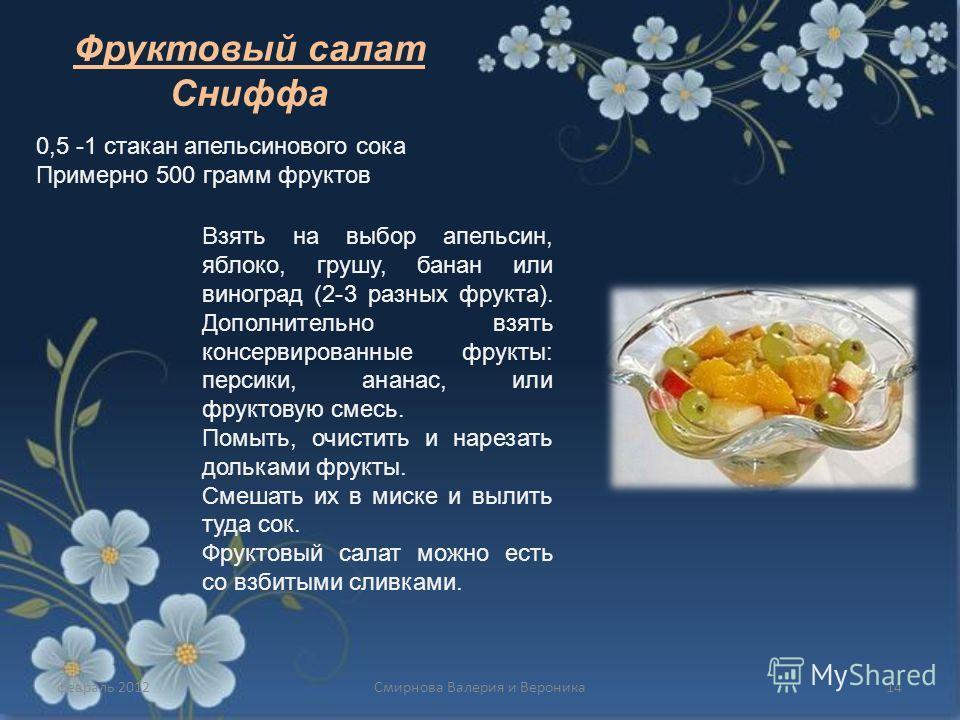 февраль 201214Смирнова Валерия и Вероника Фруктовый салат Сниффа 0,5 -1 стакан апельсинового сока Примерно 500 грамм фруктов Взять на выбор апельсин, яблоко, грушу, банан или виноград (2-3 разных фрукта). Дополнительно взять консервированные фрукты: