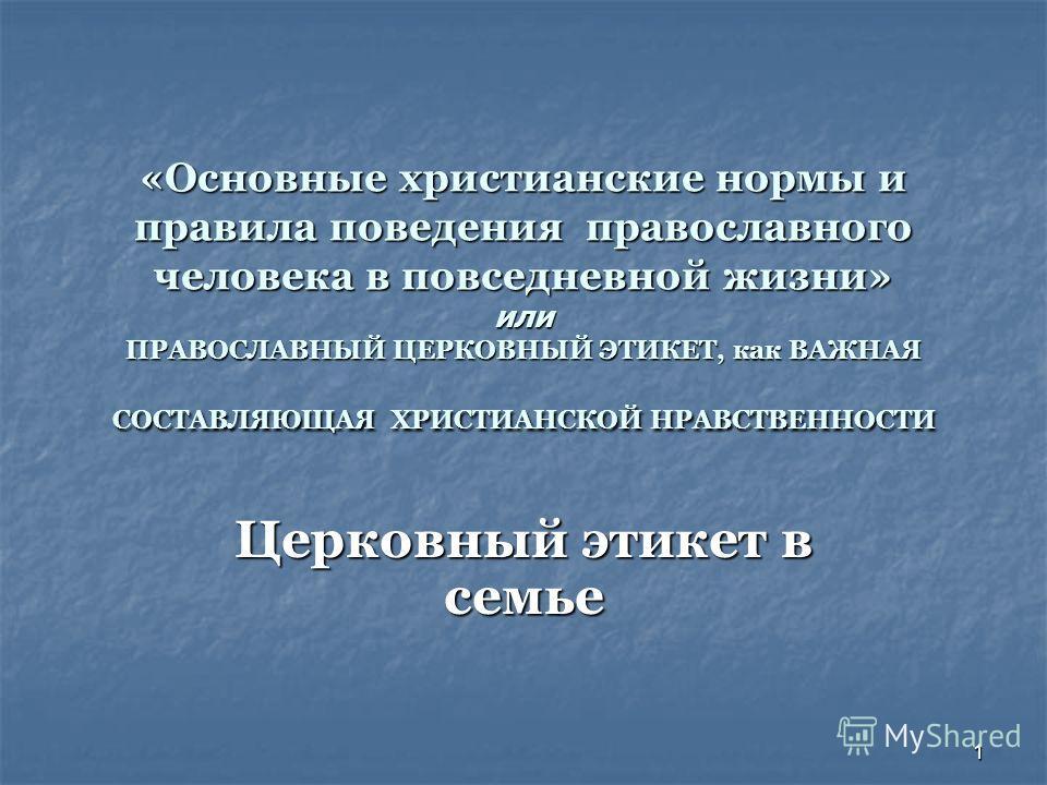 1 «Основные христианские нормы и правила поведения православного человека в повседневной жизни» или ПРАВОСЛАВНЫЙ ЦЕРКОВНЫЙ ЭТИКЕТ, как ВАЖНАЯ СОСТАВЛЯЮЩАЯ ХРИСТИАНСКОЙ НРАВСТВЕННОСТИ Церковный этикет в семье