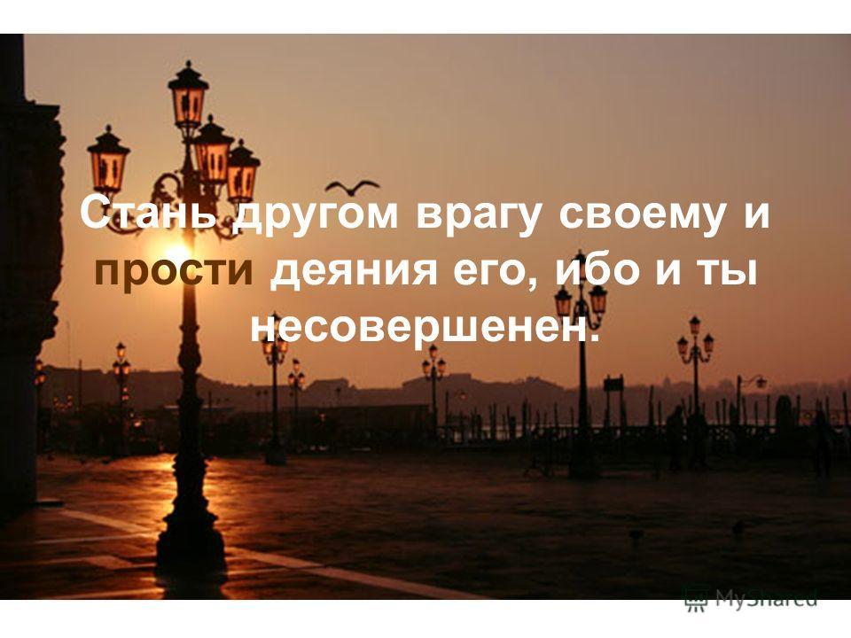 Стань другом врагу своему и прости деяния его, ибо и ты несовершенен.
