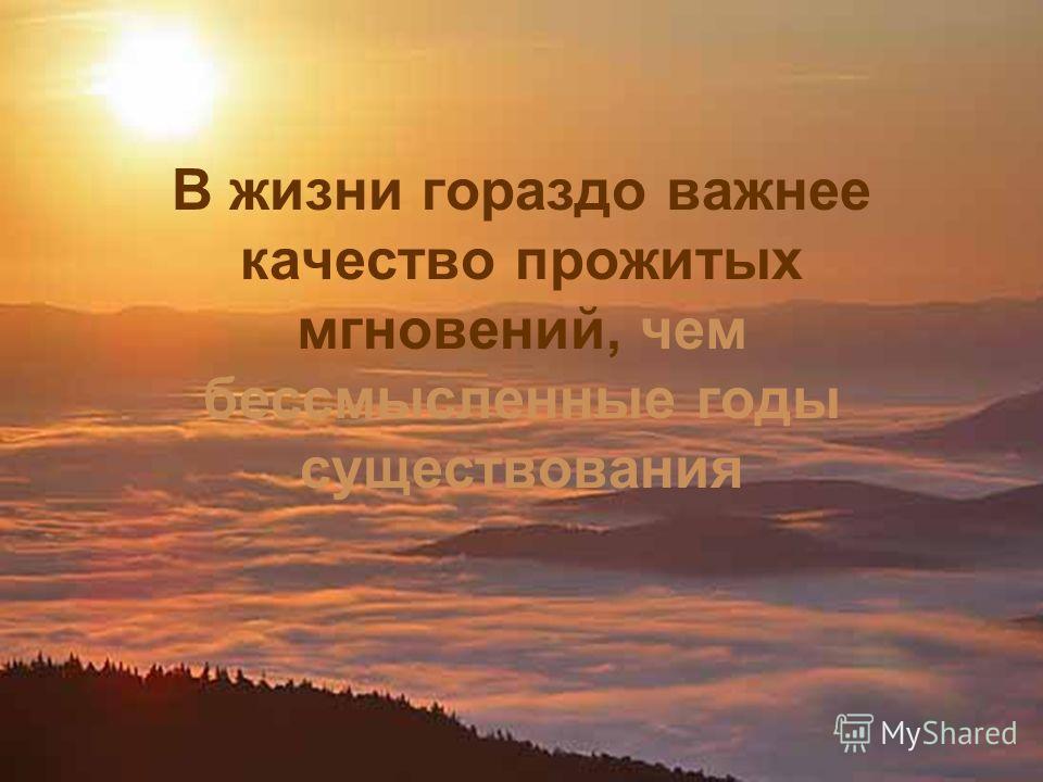 В жизни гораздо важнее качество прожитых мгновений, чем бессмысленные годы существования