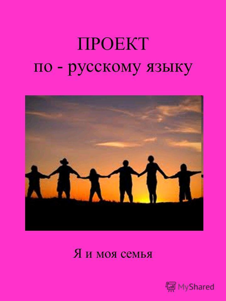 ПРОЕКТ по - русскому языку Я и моя семья