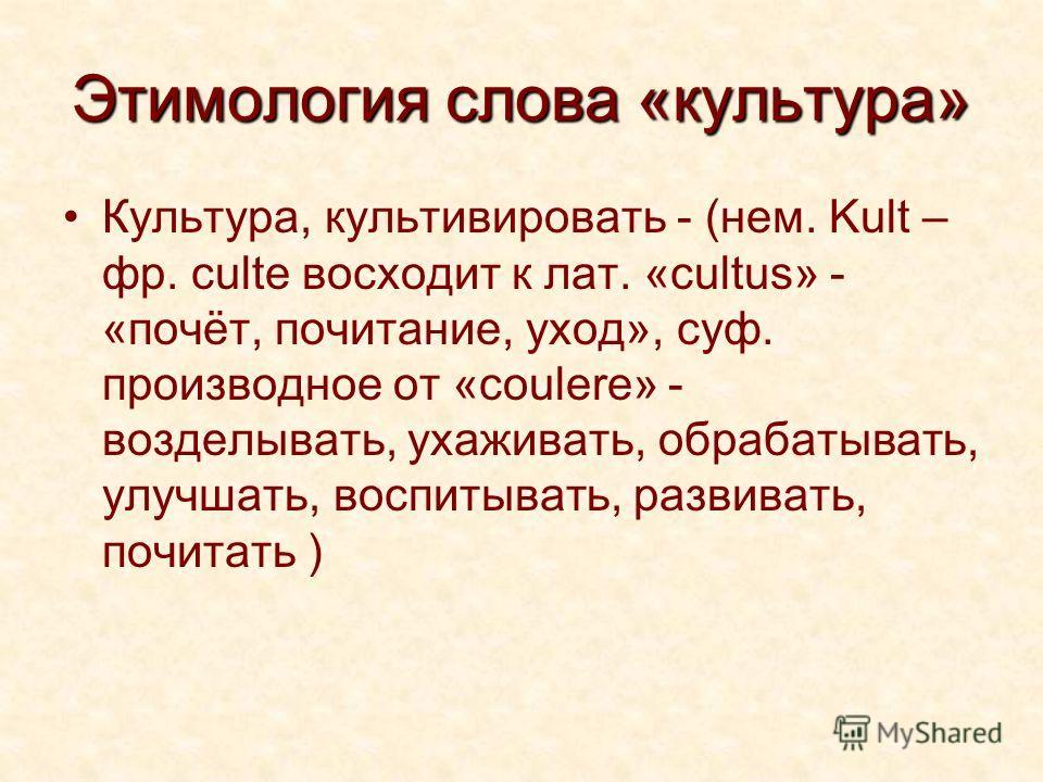 Этимология слова «культура» Культура, культивировать - (нем. Kult – фр. culte восходит к лат. «cultus» - «почёт, почитание, уход», суф. производное от «coulere» - возделывать, ухаживать, обрабатывать, улучшать, воспитывать, развивать, почитать )