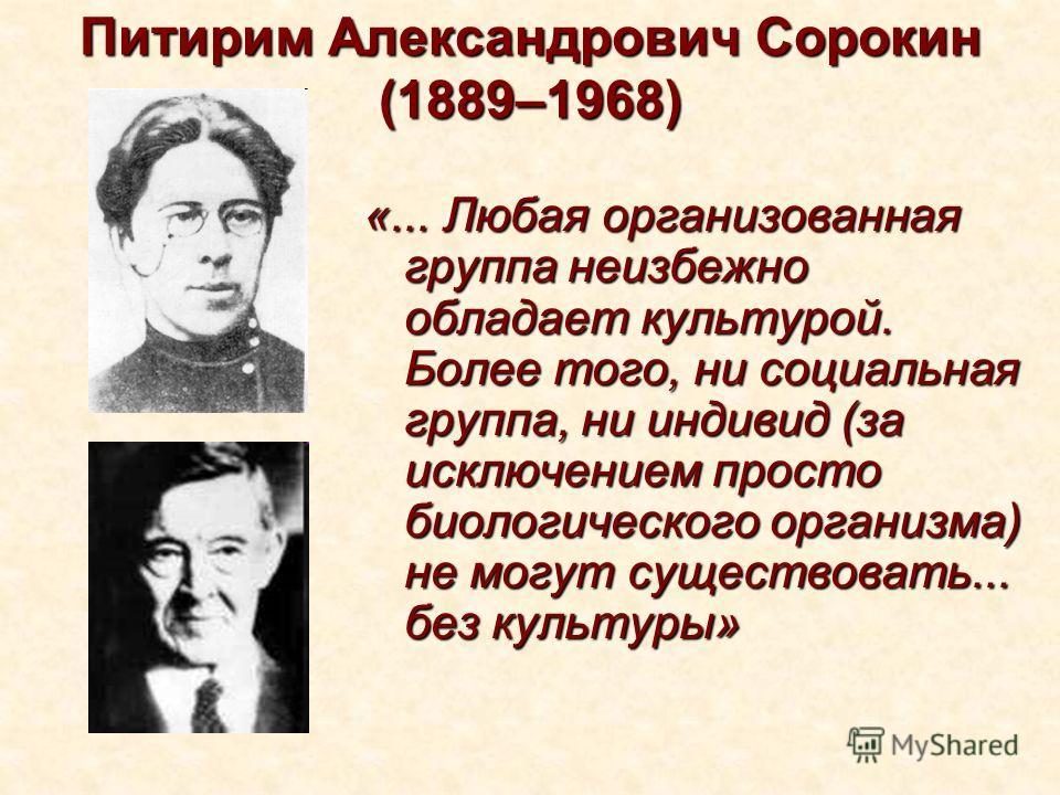 Питирим Александрович Сорокин (1889–1968) «... Любая организованная группа неизбежно обладает культурой. Более того, ни социальная группа, ни индивид (за исключением просто биологического организма) не могут существовать... без культуры»