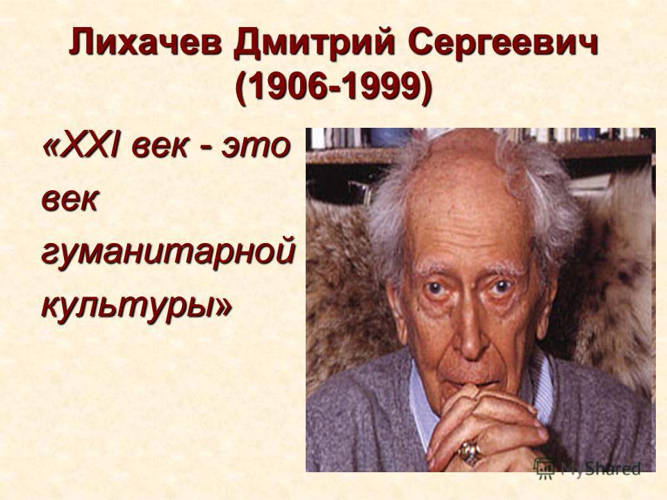Лихачев Дмитрий Сергеевич (1906-1999) Лихачев Дмитрий Сергеевич (1906-1999) «XXI век - это векгуманитарной культуры»