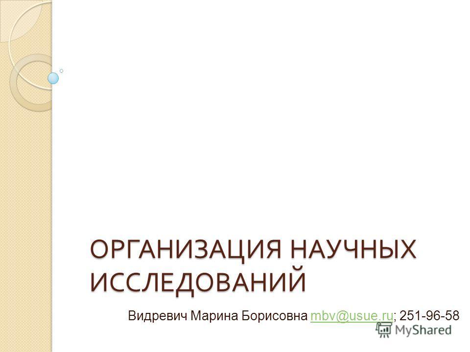 ОРГАНИЗАЦИЯ НАУЧНЫХ ИССЛЕДОВАНИЙ Видревич Марина Борисовна mbv@usue.ru; 251-96-58mbv@usue.ru