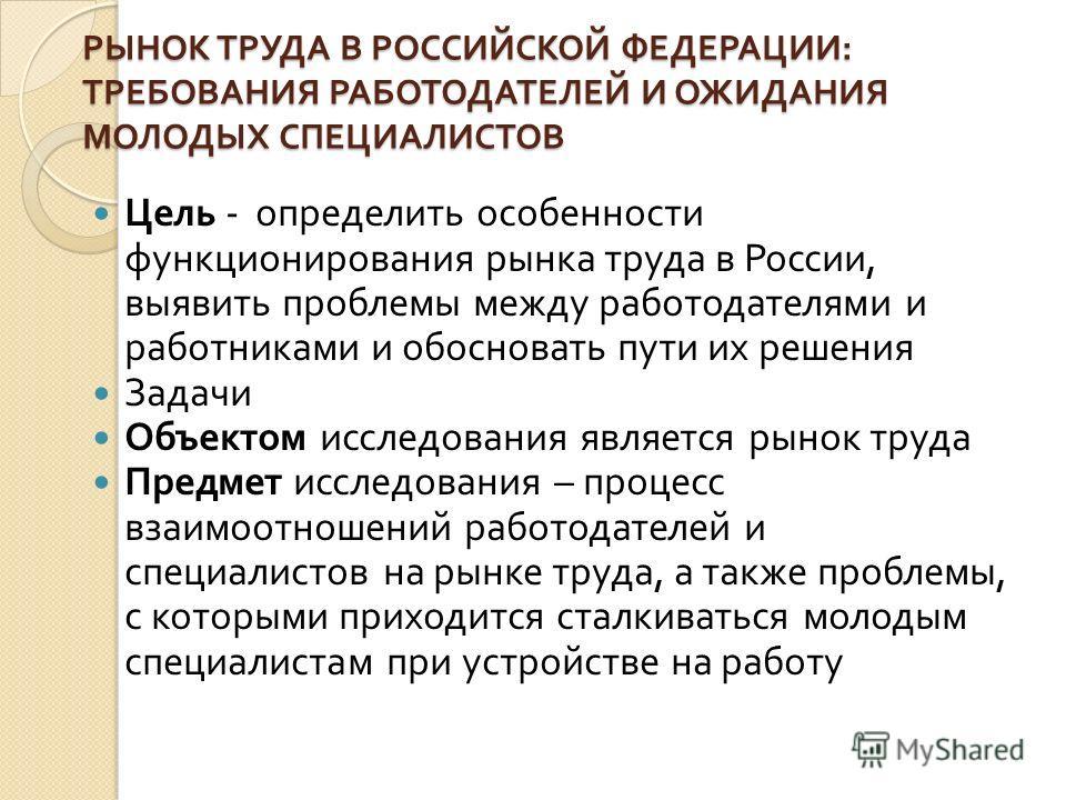 РЫНОК ТРУДА В РОССИЙСКОЙ ФЕДЕРАЦИИ : ТРЕБОВАНИЯ РАБОТОДАТЕЛЕЙ И ОЖИДАНИЯ МОЛОДЫХ СПЕЦИАЛИСТОВ Цель - определить особенности функционирования рынка труда в России, выявить проблемы между работодателями и работниками и обосновать пути их решения Задачи