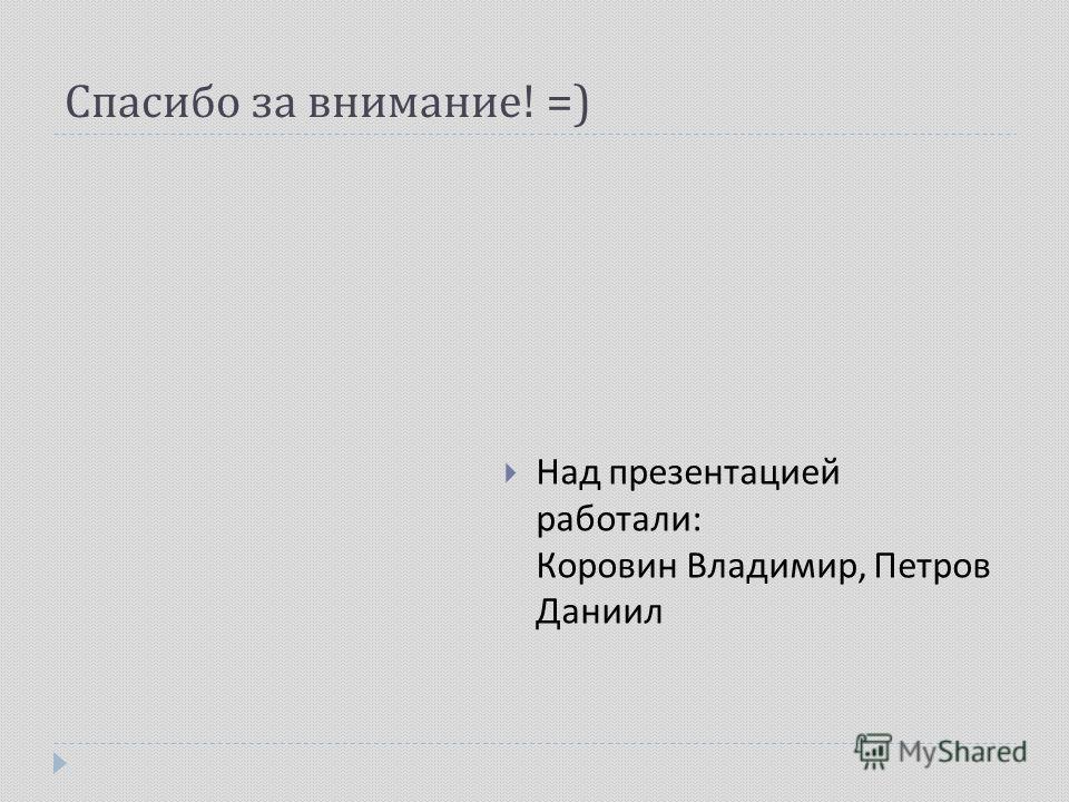 Спасибо за внимание ! =) Над презентацией работали : Коровин Владимир, Петров Даниил