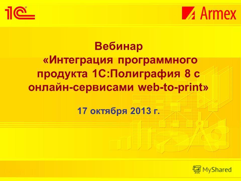 Вебинар «Интеграция программного продукта 1С:Полиграфия 8 с онлайн-сервисами web-to-print» 17 октября 2013 г.