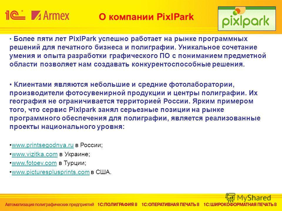 О компании PixlPark Более пяти лет PixlPark успешно работает на рынке программных решений для печатного бизнеса и полиграфии. Уникальное сочетание умения и опыта разработки графического ПО с пониманием предметной области позволяет нам создавать конку