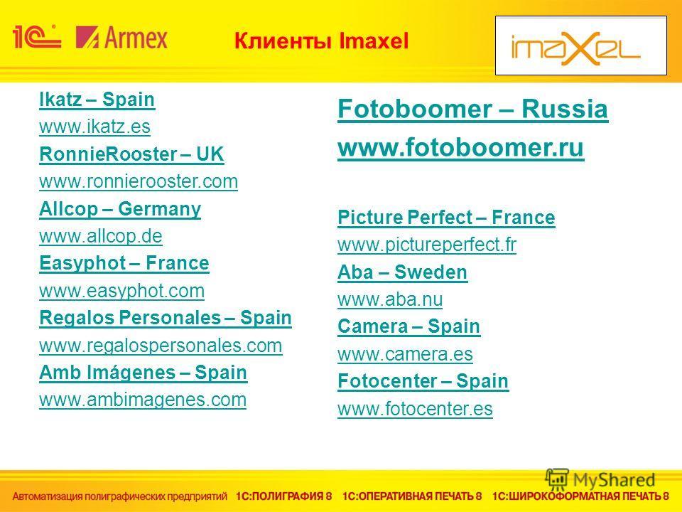 Клиенты Imaxel Ikatz – Spain www.ikatz.es RonnieRooster – UK www.ronnierooster.com Allcop – Germany www.allcop.de Easyphot – France www.easyphot.com Regalos Personales – Spain www.regalospersonales.com Amb Imágenes – Spain www.ambimagenes.com Fotoboo