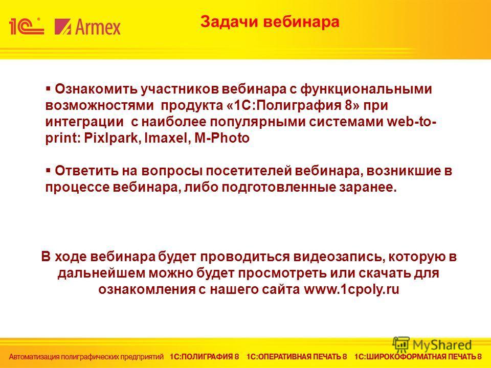 Ознакомить участников вебинара с функциональными возможностями продукта «1С:Полиграфия 8» при интеграции с наиболее популярными системами web-to- print: Pixlpark, Imaxel, M-Photo Ответить на вопросы посетителей вебинара, возникшие в процессе вебинара