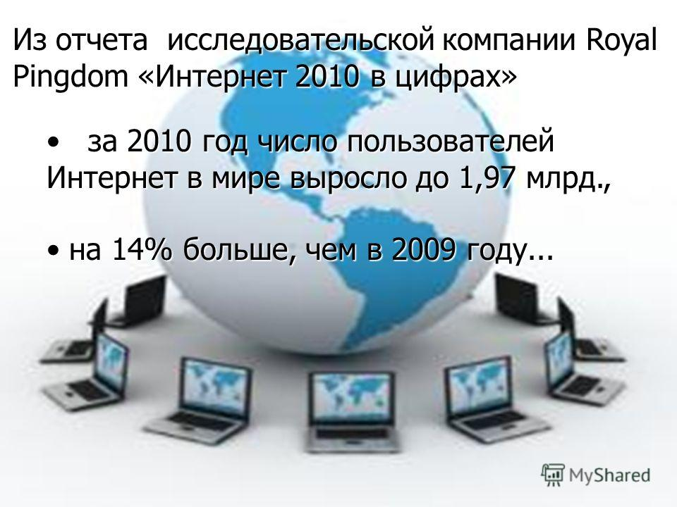Из отчета исследовательской компании Royal Pingdom «Интернет 2010 в цифрах» за 2010 год число пользователей Интернет в мире выросло до 1,97 млрд., за 2010 год число пользователей Интернет в мире выросло до 1,97 млрд., на 14% больше, чем в 2009 году..