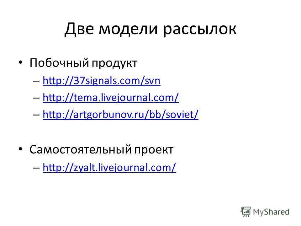 Две модели рассылок Побочный продукт – http://37signals.com/svn http://37signals.com/svn – http://tema.livejournal.com/ http://tema.livejournal.com/ – http://artgorbunov.ru/bb/soviet/ http://artgorbunov.ru/bb/soviet/ Самостоятельный проект – http://z