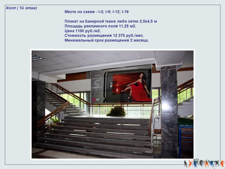 Холл ( 1й этаж) Места на схеме - I-2; I-9; I-12; I-19 Плакат на банерной ткани либо сетке 2,5х4,5 м Площадь рекламного поля 11,25 м2. Цена 1100 руб./м2. Стоимость размещения 12 375 руб./мес. Минимальный срок размещения 2 месяца.