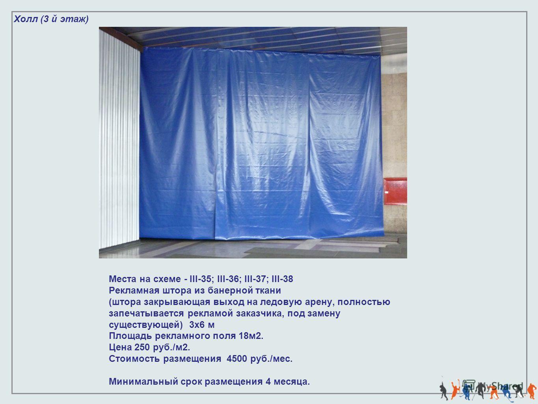 Холл (3 й этаж) Места на схеме - III-35; III-36; III-37; III-38 Рекламная штора из банерной ткани (штора закрывающая выход на ледовую арену, полностью запечатывается рекламой заказчика, под замену существующей) 3х6 м Площадь рекламного поля 18м2. Цен