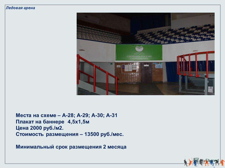 Ледовая арена Места на схеме – А-28; А-29; А-30; А-31 Плакат на баннере 4,5х1,5м Цена 2000 руб./м2. Стоимость размещения – 13500 руб./мес. Минимальный срок размещения 2 месяца