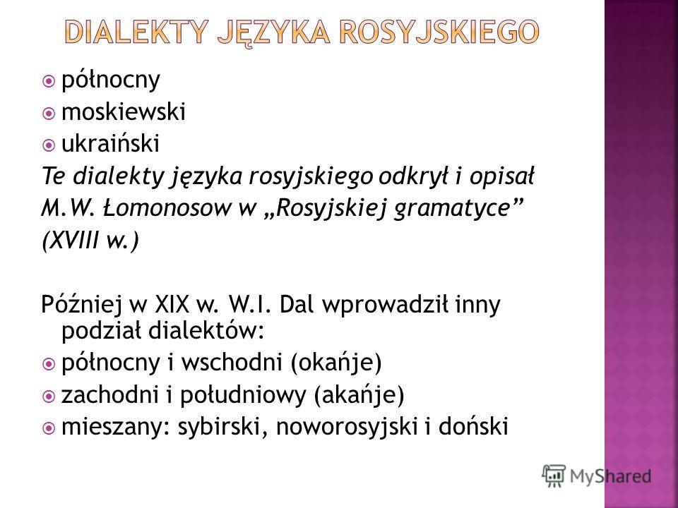 północny moskiewski ukraiński Te dialekty języka rosyjskiego odkrył i opisał M.W. Łomonosow w Rosyjskiej gramatyce (XVIII w.) Później w XIX w. W.I. Dal wprowadził inny podział dialektów: północny i wschodni (okańje) zachodni i południowy (akańje) mie
