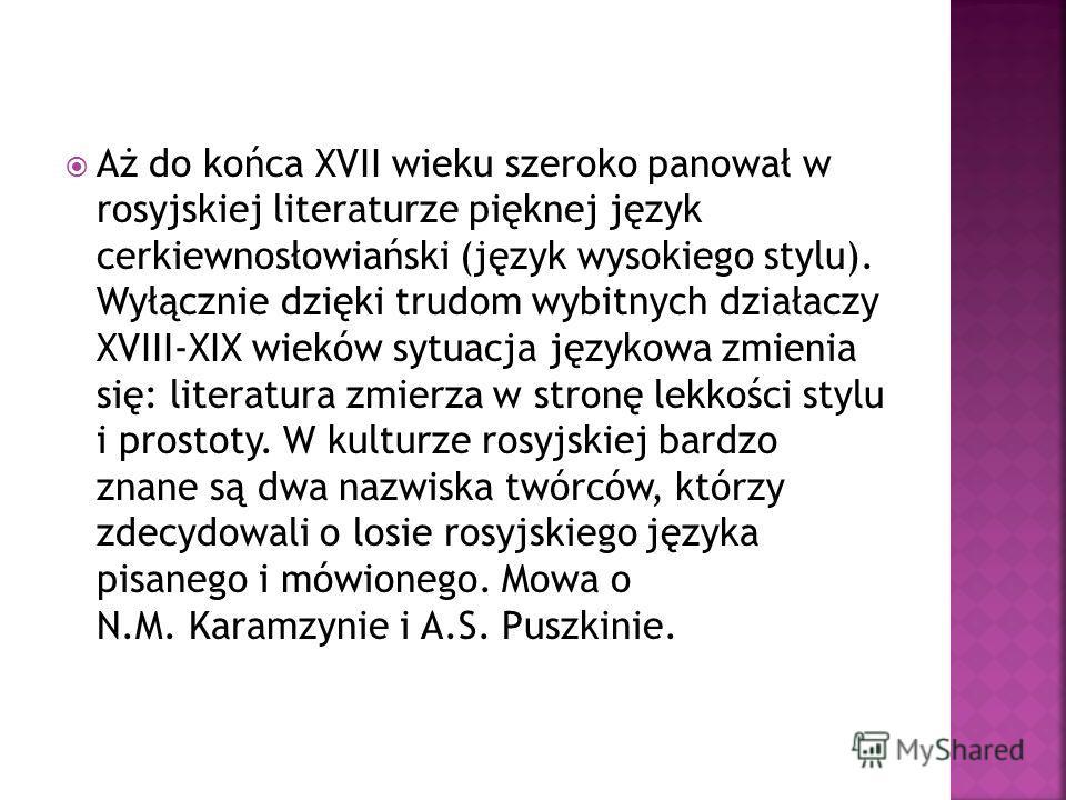 Aż do końca XVII wieku szeroko panował w rosyjskiej literaturze pięknej język cerkiewnosłowiański (język wysokiego stylu). Wyłącznie dzięki trudom wybitnych działaczy XVIII-XIX wieków sytuacja językowa zmienia się: literatura zmierza w stronę lekkośc
