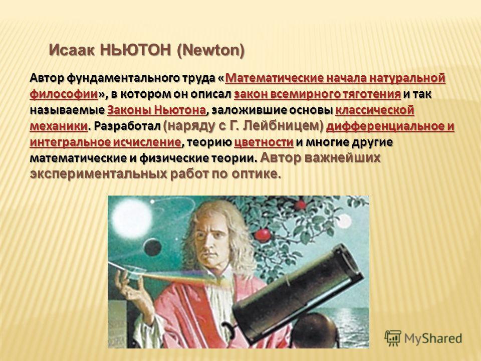 Исаак НЬЮТОН (Newton) Автор фундаментального труда «Математические начала натуральной философии», в котором он описал закон всемирного тяготения и так называемые Законы Ньютона, заложившие основы классической механики. Разработал (наряду с Г. Лейбниц