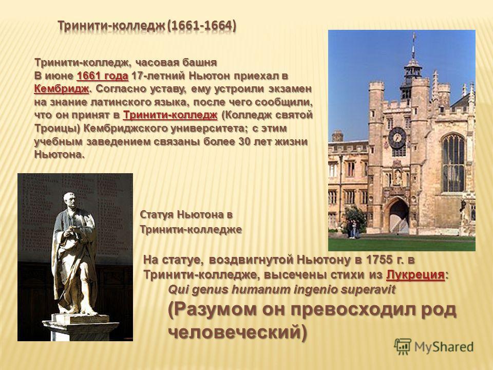 Тринити-колледж, часовая башня В июне 1661 года 17-летний Ньютон приехал в Кембридж. Согласно уставу, ему устроили экзамен на знание латинского языка, после чего сообщили, что он принят в Тринити-колледж (Колледж святой Троицы) Кембриджского универси