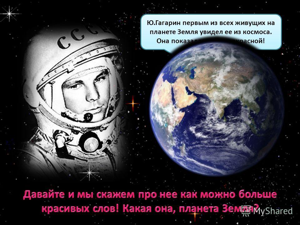 Ю.Гагарин первым из всех живущих на планете Земля увидел ее из космоса. Она показалась ему прекрасной! Ю.Гагарин первым из всех живущих на планете Земля увидел ее из космоса. Она показалась ему прекрасной!