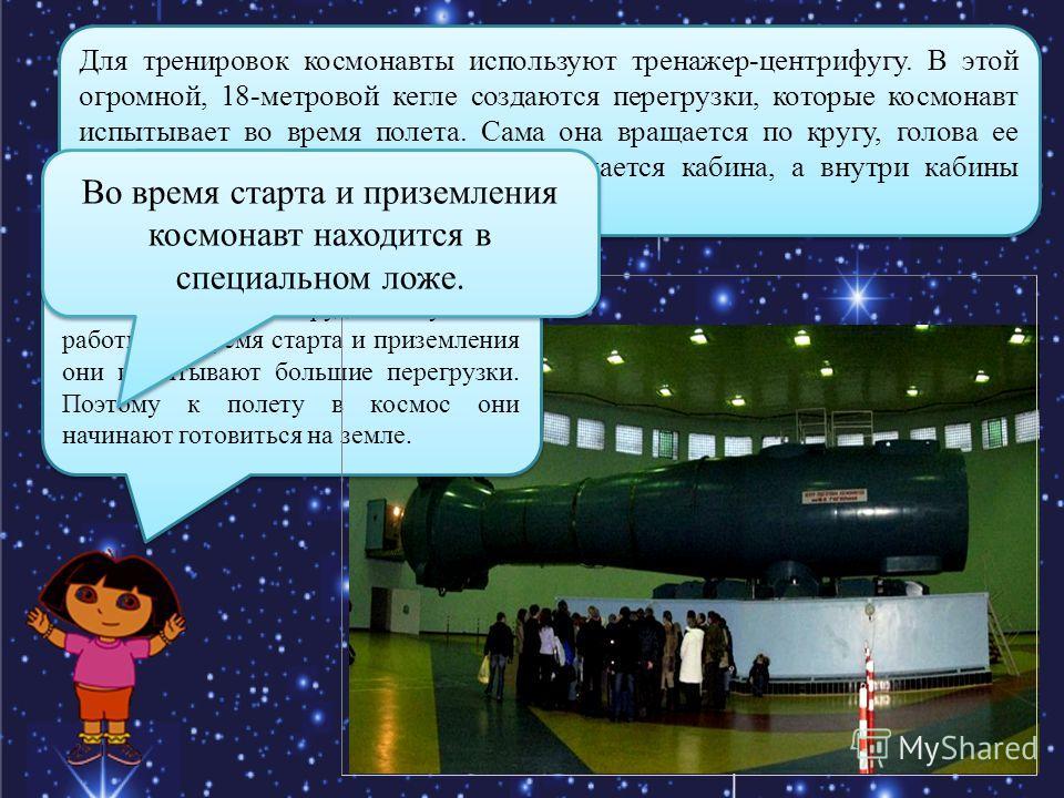Для тренировок космонавты используют тренажер-центрифугу. В этой огромной, 18-метровой кегле создаются перегрузки, которые космонавт испытывает во время полета. Сама она вращается по кругу, голова ее тоже вращается, внутри головы вращается кабина, а