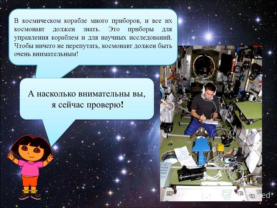 В космическом корабле много приборов, и все их космонавт должен знать. Это приборы для управления кораблем и для научных исследований. Чтобы ничего не перепутать, космонавт должен быть очень внимательным! А насколько внимательны вы, я сейчас проверю!