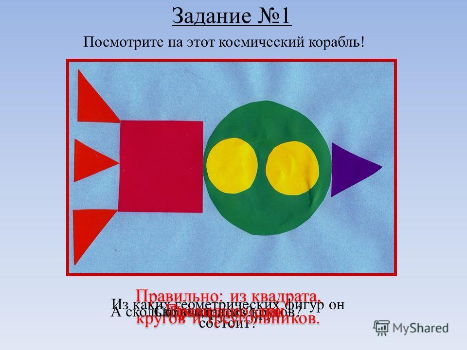 Задание 1 Посмотрите на этот космический корабль! Из каких геометрических фигур он состоит? Правильно: из квадрата, кругов и треугольников. Сколько здесь кругов? Правильно,три. А сколько квадратов? Правильно, один.