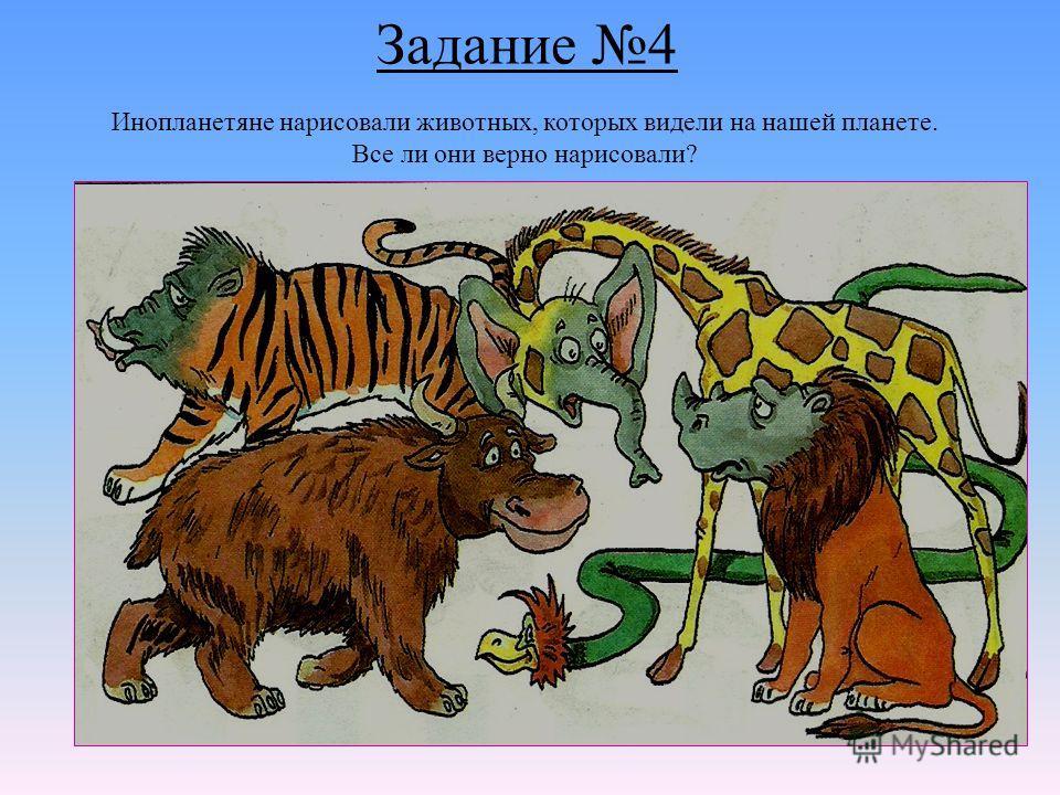 Задание 4 Инопланетяне нарисовали животных, которых видели на нашей планете. Все ли они верно нарисовали?