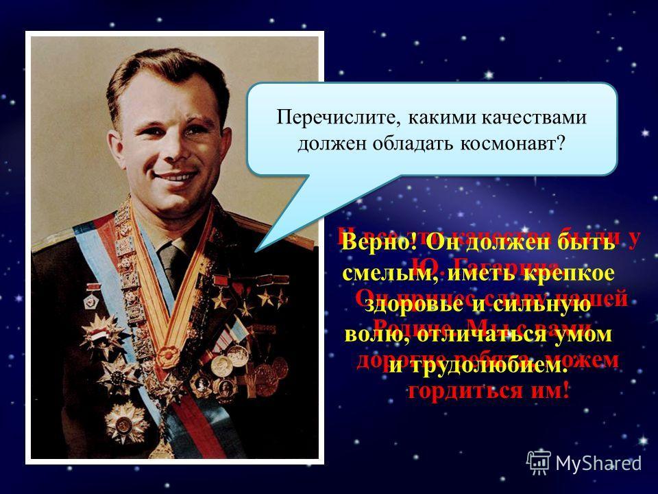 Перечислите, какими качествами должен обладать космонавт? И все эти качества были у Ю. Гагарина. Он принес славу нашей Родине. Мы с вами, дорогие ребята, можем гордиться им! Верно! Он должен быть смелым, иметь крепкое здоровье и сильную волю, отличат
