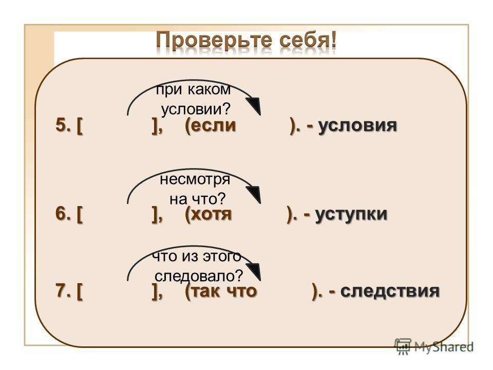5. [ ], (если ). - условия при каком условии? 6. [ ], (хотя ). - уступки несмотря на что? 7. [ ], (так что ). - следствия что из этого следовало?