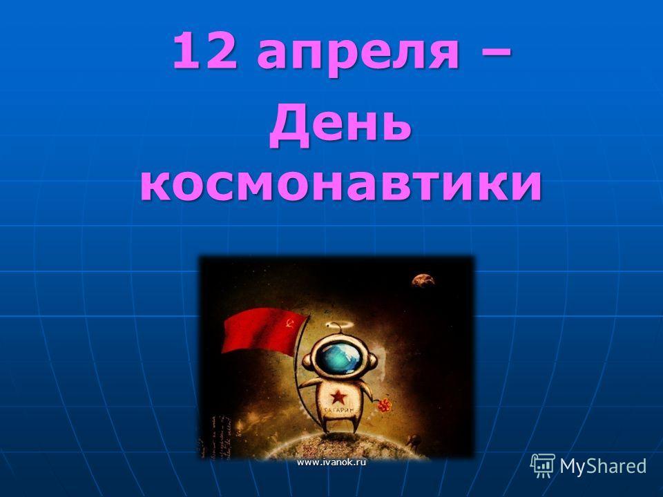 12 апреля – День космонавтики www.ivanok.ru
