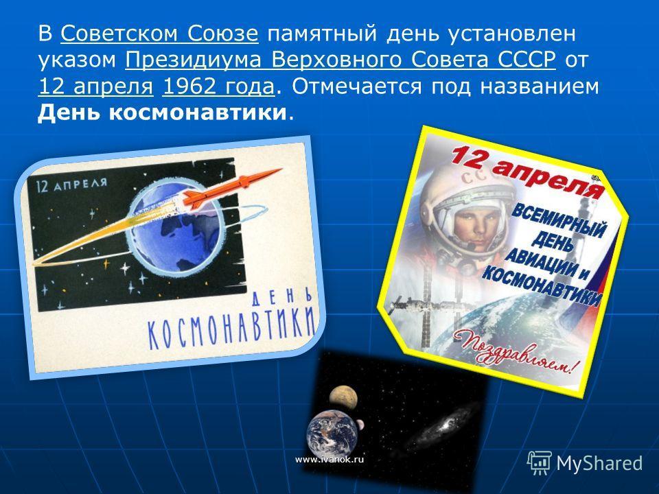 В Советском Союзе памятный день установлен указом Президиума Верховного Совета СССР от 12 апреля 1962 года. Отмечается под названием День космонавтики.Советском СоюзеПрезидиума Верховного Совета СССР 12 апреля1962 года www.ivanok.ru