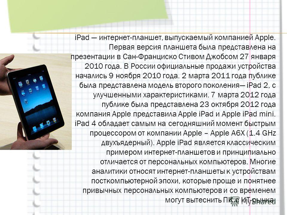 iPad интернет-планшет, выпускаемый компанией Apple. Первая версия планшета была представлена на презентации в Сан-Франциско Стивом Джобсом 27 января 2010 года. В России официальные продажи устройства начались 9 ноября 2010 года. 2 марта 2011 года пуб