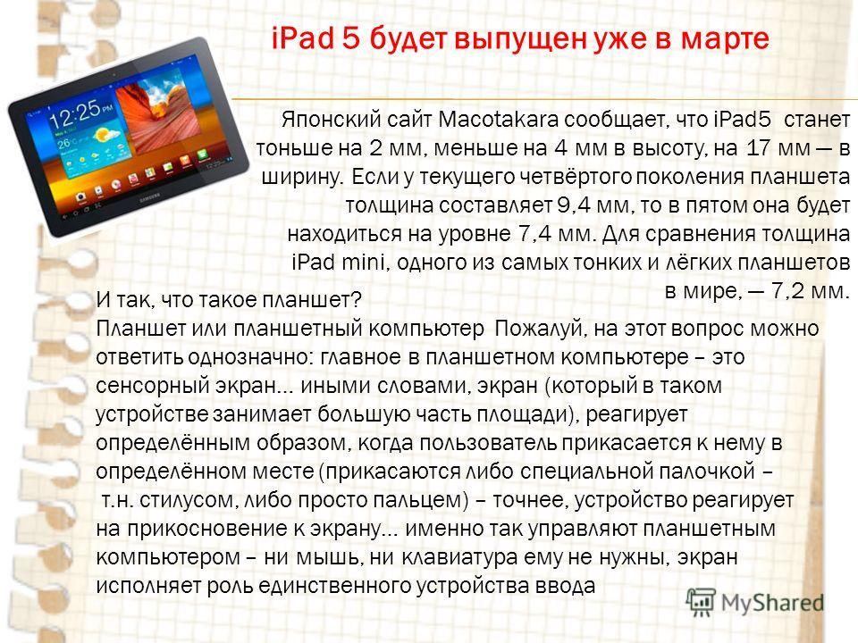 Японский сайт Macotakara сообщает, что iPad5 станет тоньше на 2 мм, меньше на 4 мм в высоту, на 17 мм в ширину. Если у текущего четвёртого поколения планшета толщина составляет 9,4 мм, то в пятом она будет находиться на уровне 7,4 мм. Для сравнения т