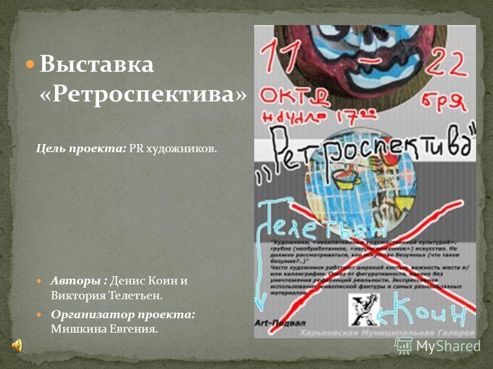 Выставка «Ретроспектива» Цель проекта: PR художников. Авторы : Денис Коин и Виктория Телетьен. Организатор проекта: Мишкина Евгения.