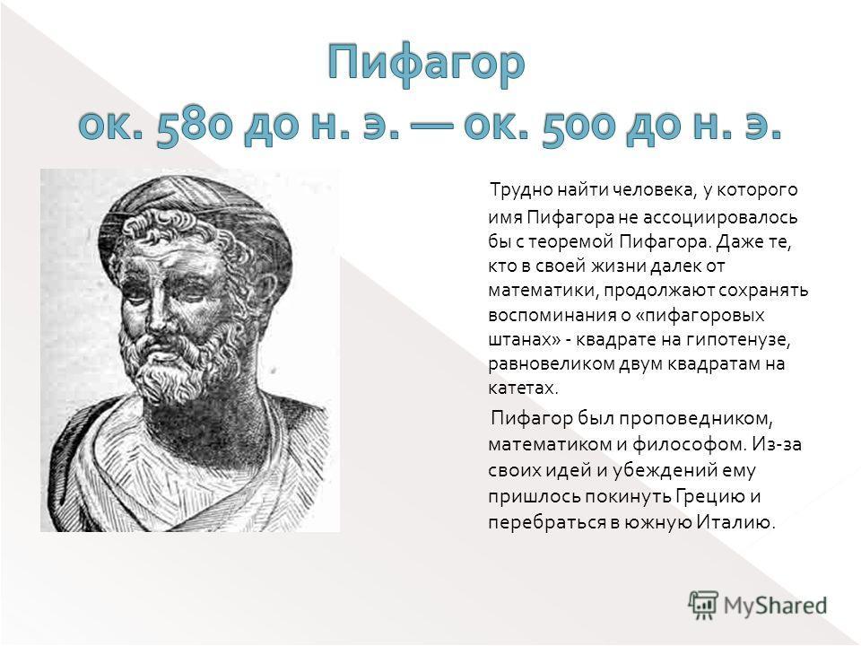 Трудно найти человека, у которого имя Пифагора не ассоциировалось бы с теоремой Пифагора. Даже те, кто в своей жизни далек от математики, продолжают сохранять воспоминания о «пифагоровых штанах» - квадрате на гипотенузе, равновеликом двум квадратам н