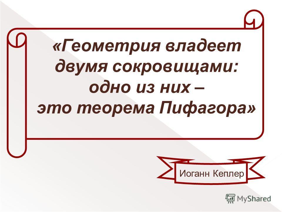 «Геометрия владеет двумя сокровищами: одно из них – это теорема Пифагора» Иоганн Кеплер