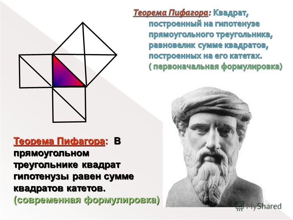Теорема Пифагора: В прямоугольном треугольнике квадрат гипотенузы равен сумме квадратов катетов. (современная формулировка)