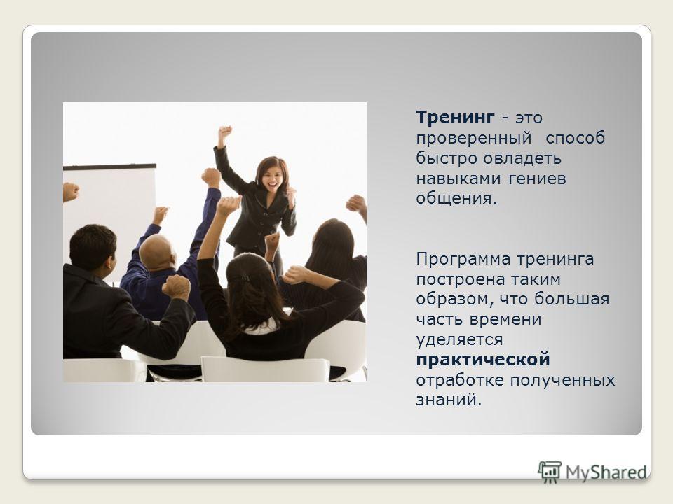 Тренинг - это проверенный способ быстро овладеть навыками гениев общения. Программа тренинга построена таким образом, что большая часть времени уделяется практической отработке полученных знаний.