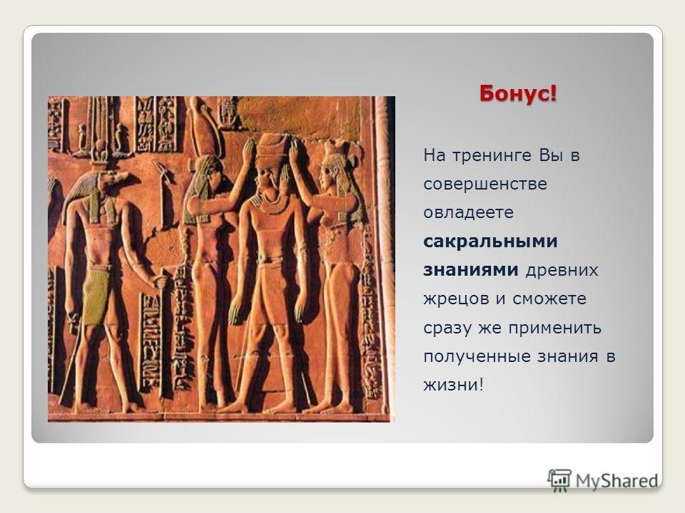 Бонус! Бонус! На тренинге Вы в совершенстве овладеете сакральными знаниями древних жрецов и сможете сразу же применить полученные знания в жизни!
