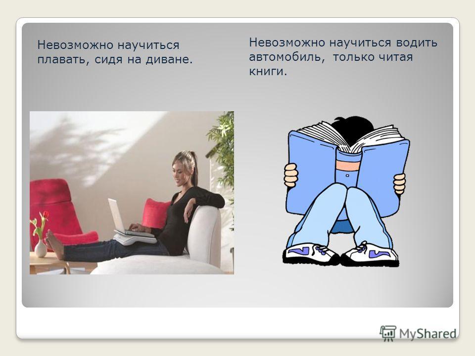Невозможно научиться плавать, сидя на диване. Невозможно научиться водить автомобиль, только читая книги.