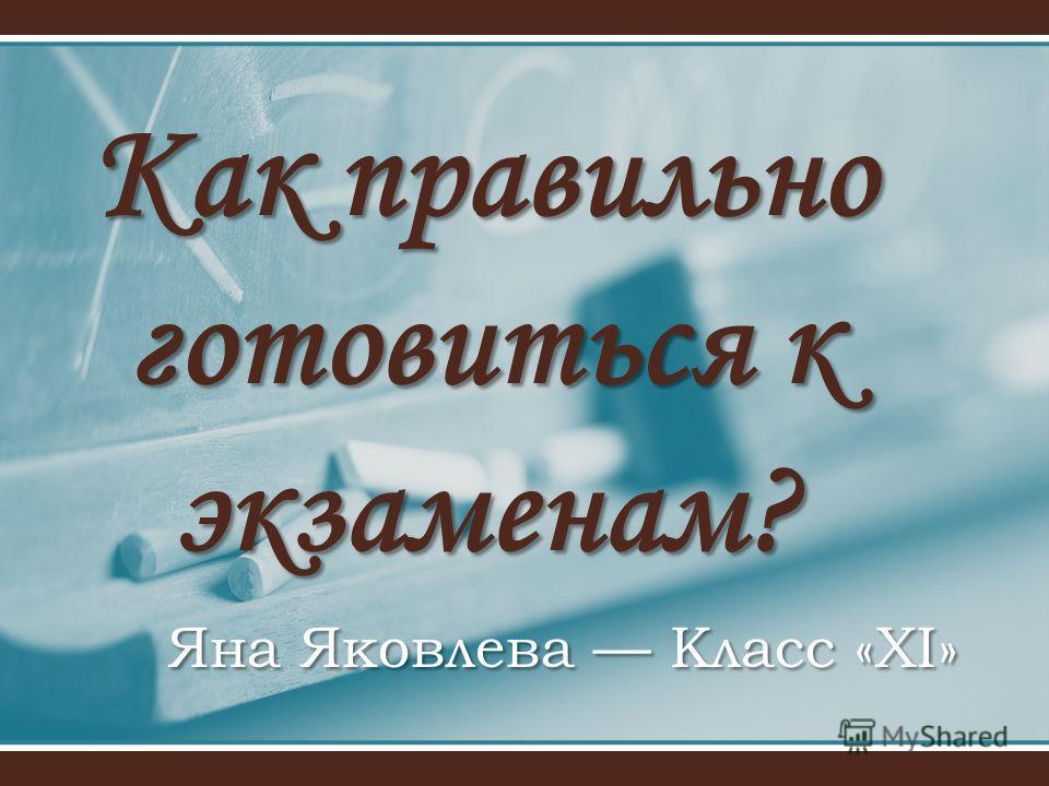 Как правильно готовиться к экзаменам? Яна Яковлева Класс «ХI»