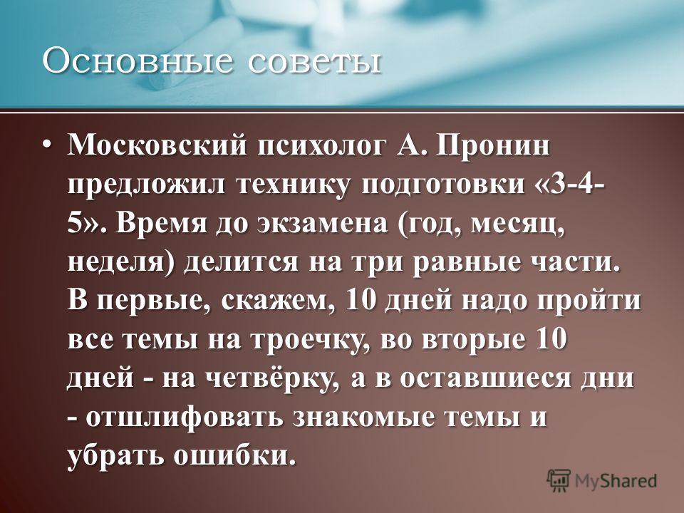 Основные советы Московский психолог А. Пронин предложил технику подготовки «3-4- 5». Время до экзамена (год, месяц, неделя) делится на три равные части. В первые, скажем, 10 дней надо пройти все темы на троечку, во вторые 10 дней - на четвёрку, а в о