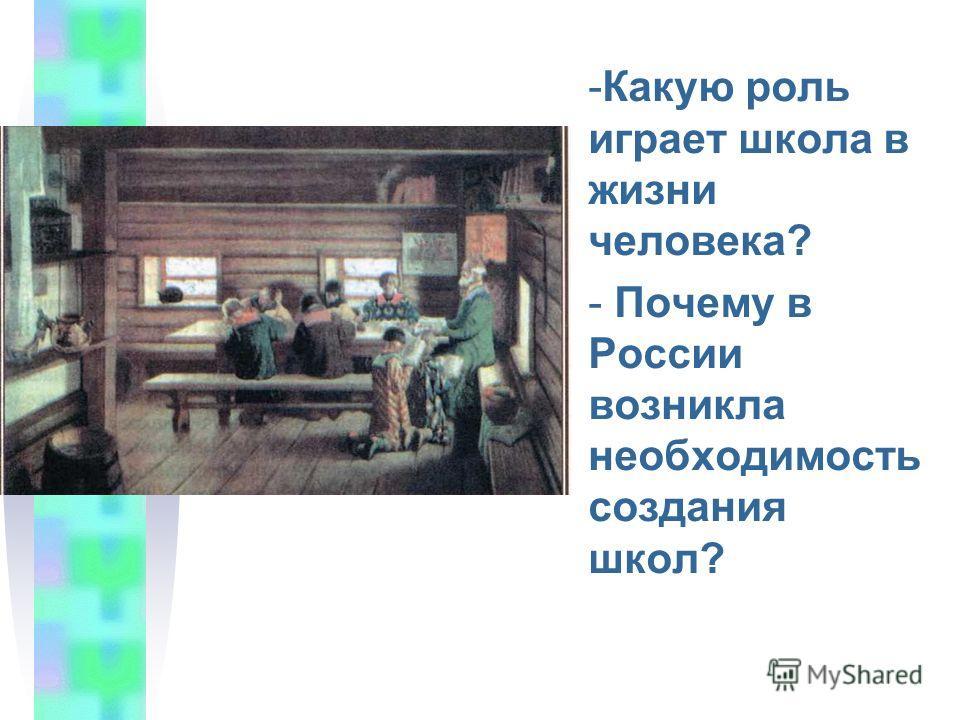 -К-Какую роль играет школа в жизни человека? - Почему в России возникла необходимость создания школ?