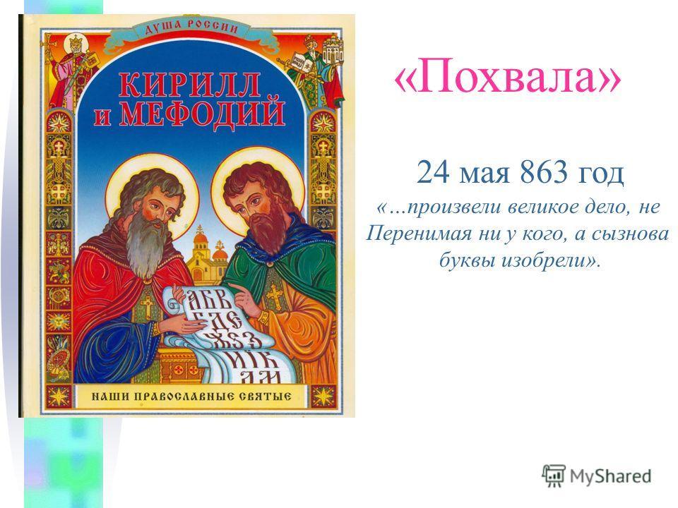 «Похвала» 24 мая 863 год «…произвели великое дело, не Перенимая ни у кого, а сызнова буквы изобрели».