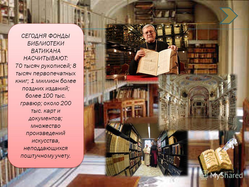 СЕГОДНЯ ФОНДЫ БИБЛИОТЕКИ ВАТИКАНА НАСЧИТЫВАЮТ: 70 тысяч рукописей; 8 тысяч первопечатных книг; 1 миллион более поздних изданий; более 100 тыс. гравюр; около 200 тыс. карт и документов; множество произведений искусства, неподдающихся поштучному учету.