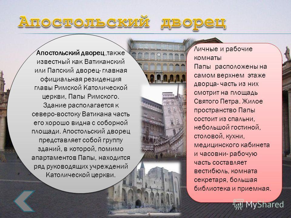 Личные и рабочие комнаты Папы расположены на самом верхнем этаже дворца- часть из них смотрит на площадь Святого Петра. Жилое пространство Папы состоит из спальни, небольшой гостиной, столовой, кухни, медицинского кабинета и часовни- рабочую часть со