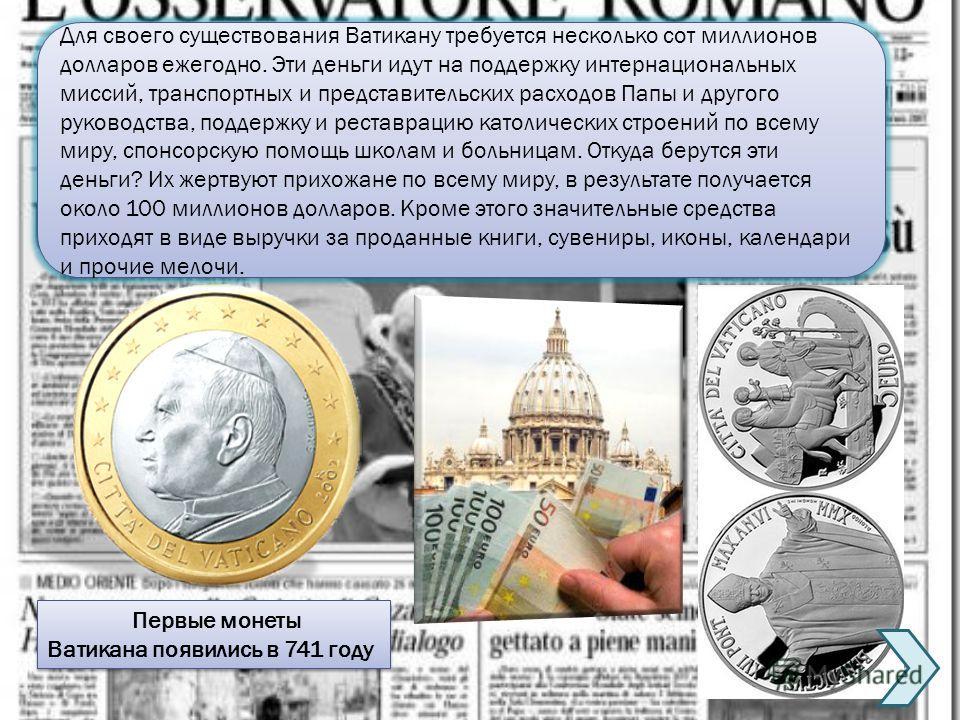 Первые монеты Ватикана появились в 741 году Первые монеты Ватикана появились в 741 году Для своего существования Ватикану требуется несколько сот миллионов долларов ежегодно. Эти деньги идут на поддержку интернациональных миссий, транспортных и предс